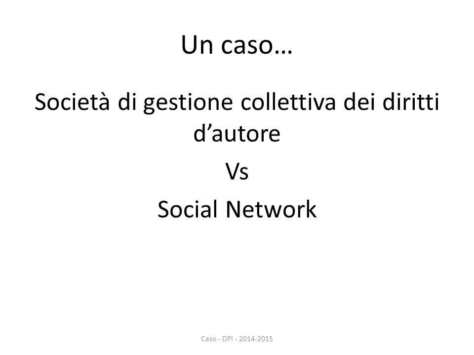 Un caso… Società di gestione collettiva dei diritti d'autore Vs Social Network Caso - DPI - 2014-2015