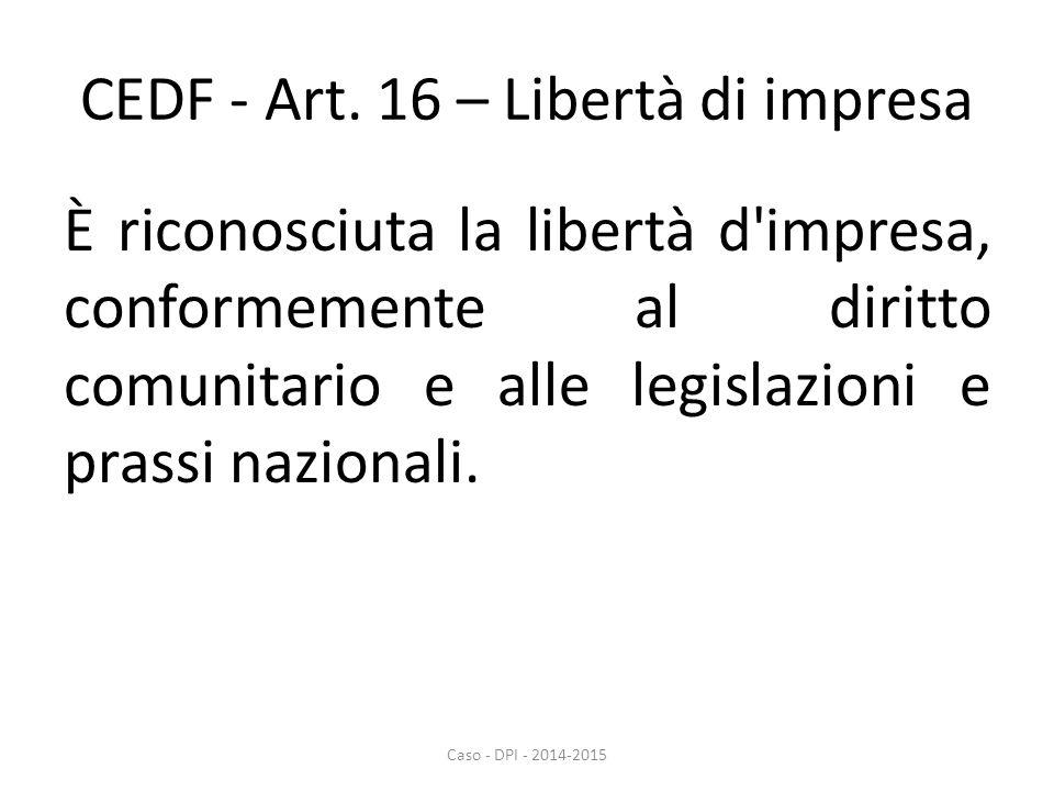 CEDF - Art. 16 – Libertà di impresa È riconosciuta la libertà d'impresa, conformemente al diritto comunitario e alle legislazioni e prassi nazionali.