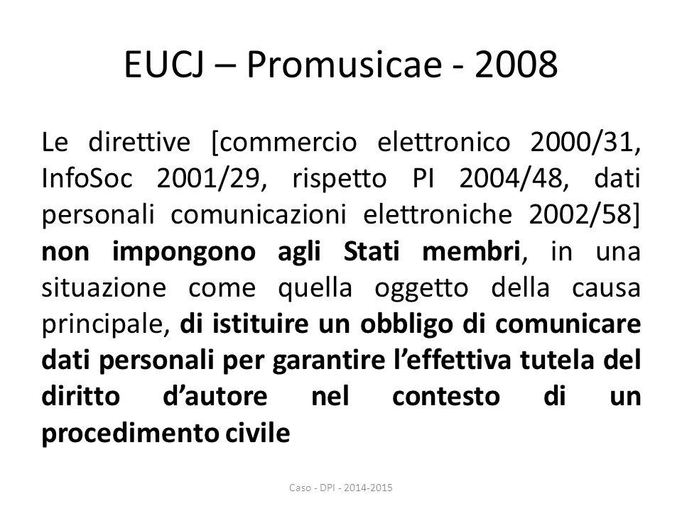 EUCJ – Promusicae - 2008 Le direttive [commercio elettronico 2000/31, InfoSoc 2001/29, rispetto PI 2004/48, dati personali comunicazioni elettroniche 2002/58] non impongono agli Stati membri, in una situazione come quella oggetto della causa principale, di istituire un obbligo di comunicare dati personali per garantire l'effettiva tutela del diritto d'autore nel contesto di un procedimento civile Caso - DPI - 2014-2015