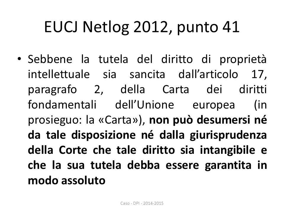 EUCJ Netlog 2012, punto 41 Sebbene la tutela del diritto di proprietà intellettuale sia sancita dall'articolo 17, paragrafo 2, della Carta dei diritti fondamentali dell'Unione europea (in prosieguo: la «Carta»), non può desumersi né da tale disposizione né dalla giurisprudenza della Corte che tale diritto sia intangibile e che la sua tutela debba essere garantita in modo assoluto Caso - DPI - 2014-2015