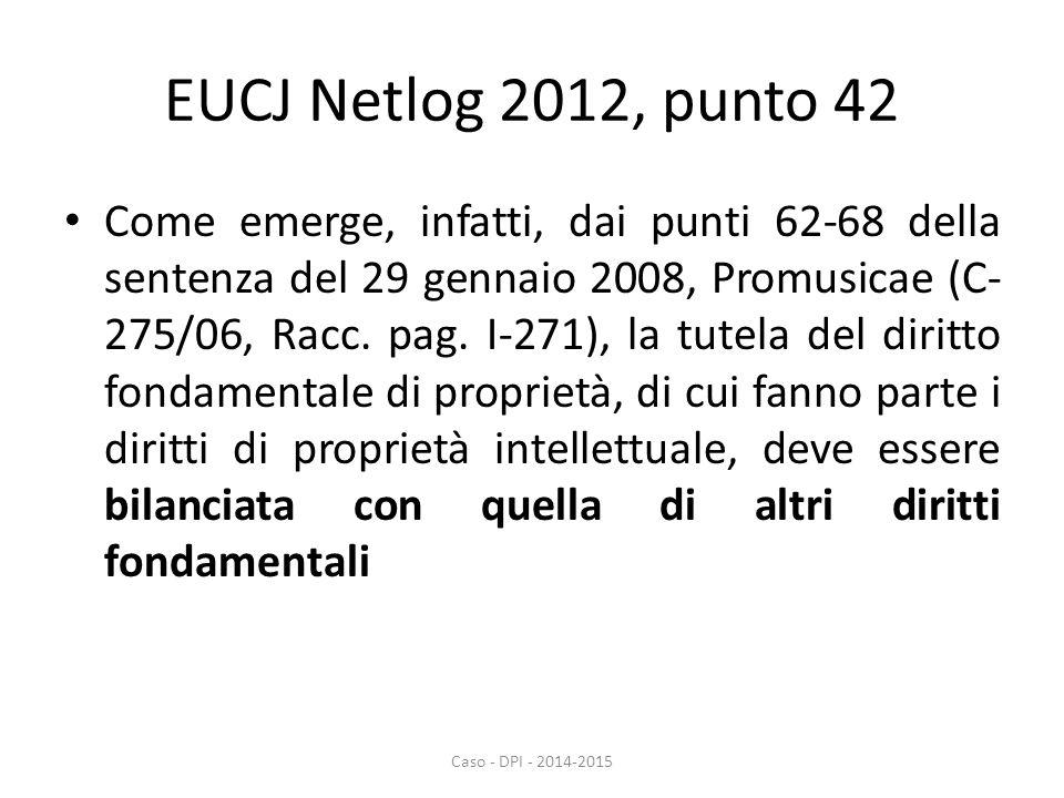 EUCJ Netlog 2012, punto 42 Come emerge, infatti, dai punti 62-68 della sentenza del 29 gennaio 2008, Promusicae (C- 275/06, Racc.