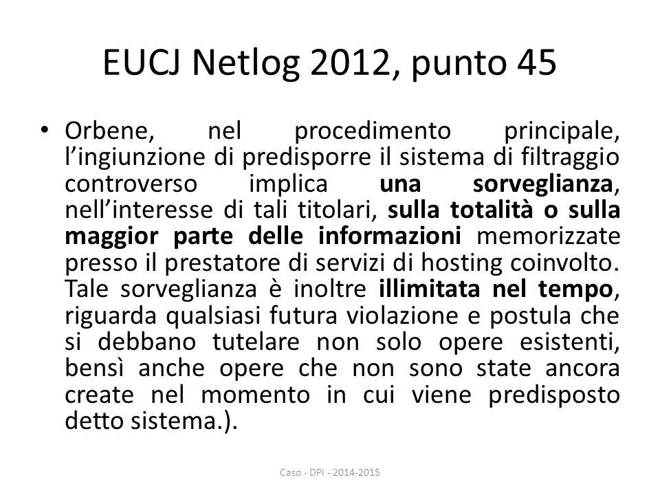 EUCJ Netlog 2012, punto 45 Orbene, nel procedimento principale, l'ingiunzione di predisporre il sistema di filtraggio controverso implica una sorveglianza, nell'interesse di tali titolari, sulla totalità o sulla maggior parte delle informazioni memorizzate presso il prestatore di servizi di hosting coinvolto.