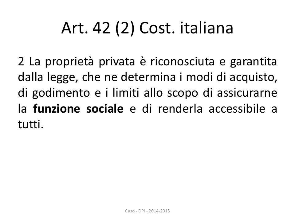 Art. 42 (2) Cost. italiana 2 La proprietà privata è riconosciuta e garantita dalla legge, che ne determina i modi di acquisto, di godimento e i limiti