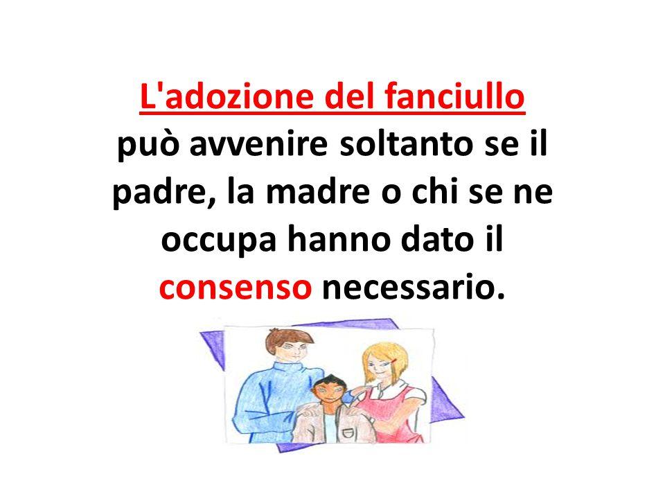 Dichiarazione dei diritti 21 e 22 L adozione del fanciullo può avvenire soltanto se il padre, la madre o chi se ne occupa hanno dato il consenso necessario.