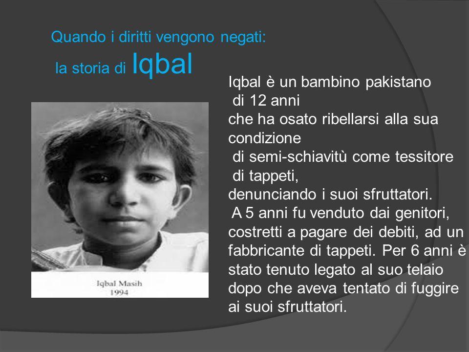 Quando i diritti vengono negati: la storia di Iqbal Iqbal è un bambino pakistano di 12 anni che ha osato ribellarsi alla sua condizione di semi-schiav