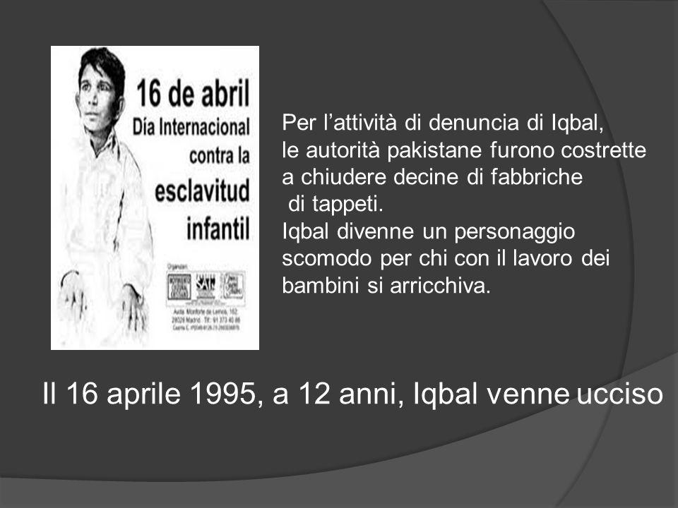 Per l'attività di denuncia di Iqbal, le autorità pakistane furono costrette a chiudere decine di fabbriche di tappeti. Iqbal divenne un personaggio sc