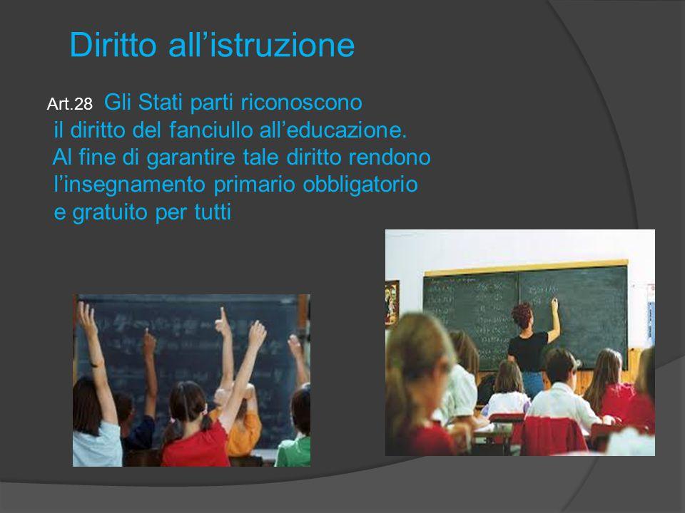 Art.28 Gli Stati parti riconoscono il diritto del fanciullo all'educazione. Al fine di garantire tale diritto rendono l'insegnamento primario obbligat