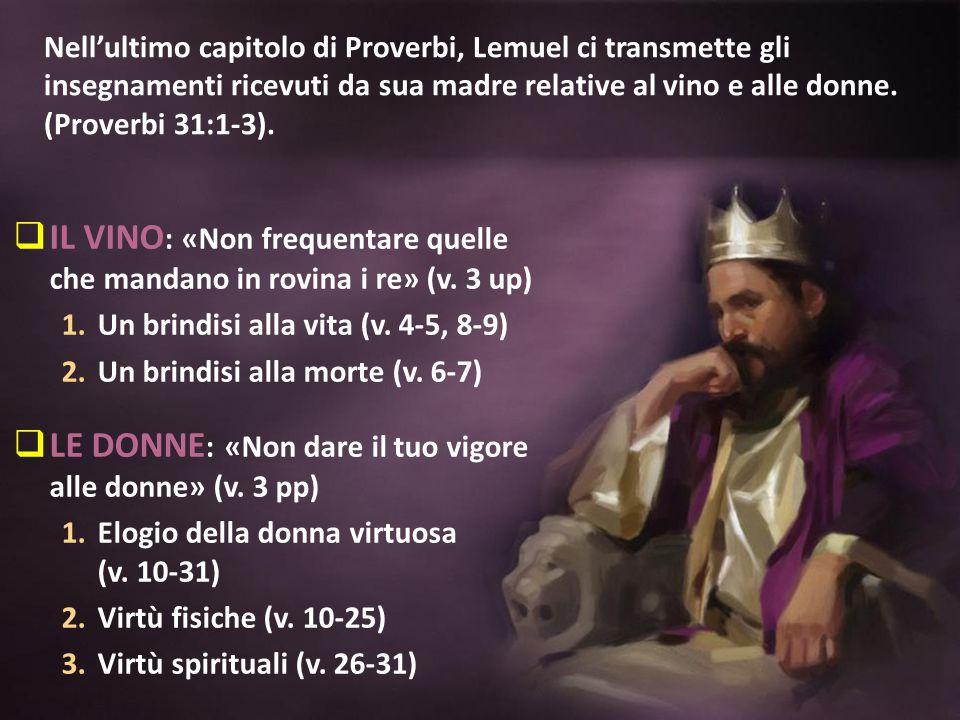 Nell'ultimo capitolo di Proverbi, Lemuel ci transmette gli insegnamenti ricevuti da sua madre relative al vino e alle donne. (Proverbi 31:1-3).  IL V