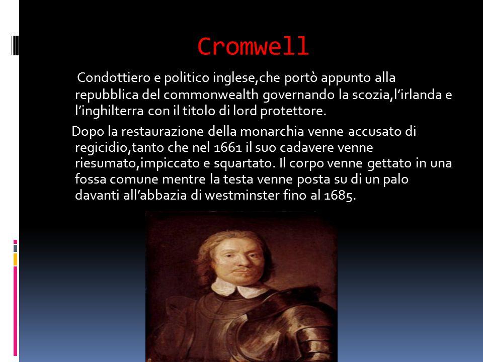 Cromwell Condottiero e politico inglese,che portò appunto alla repubblica del commonwealth governando la scozia,l'irlanda e l'inghilterra con il titol