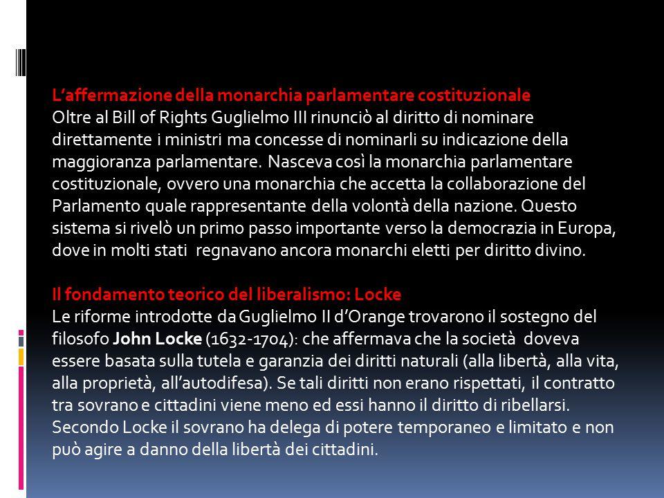 L'affermazione della monarchia parlamentare costituzionale Oltre al Bill of Rights Guglielmo III rinunciò al diritto di nominare direttamente i minist