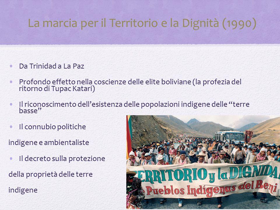 La marcia per il Territorio e la Dignità (1990) Da Trinidad a La Paz Profondo effetto nella coscienze delle elite boliviane (la profezia del ritorno di Tupac Katari) Il riconoscimento dell'esistenza delle popolazioni indigene delle terre basse Il connubio politiche indigene e ambientaliste Il decreto sulla protezione della proprietà delle terre indigene