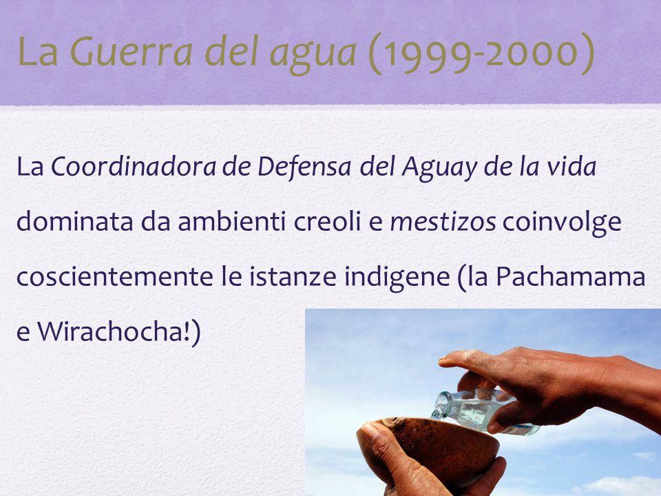 La Guerra del agua (1999-2000) La Coordinadora de Defensa del Aguay de la vida dominata da ambienti creoli e mestizos coinvolge coscientemente le ista