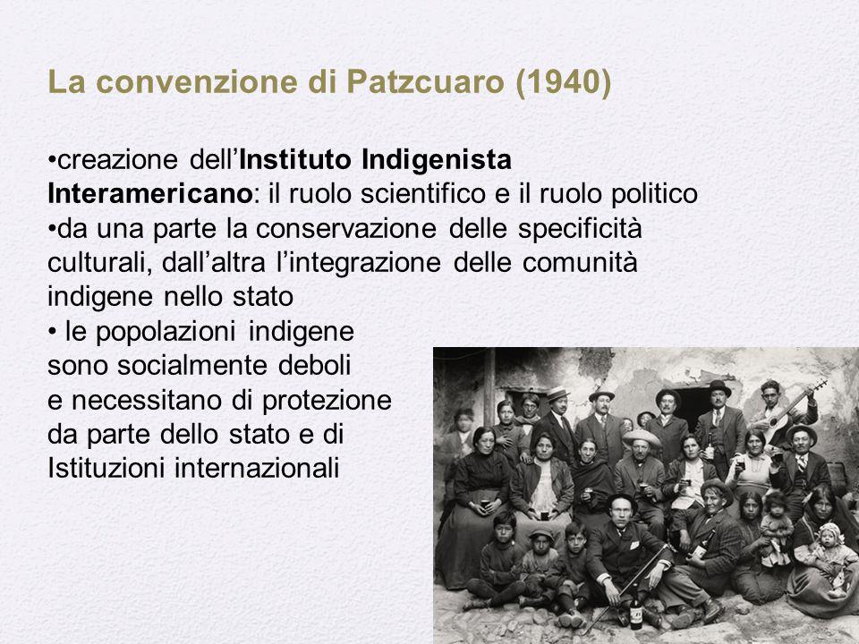 La convenzione di Patzcuaro (1940) creazione dell'Instituto Indigenista Interamericano: il ruolo scientifico e il ruolo politico da una parte la conservazione delle specificità culturali, dall'altra l'integrazione delle comunità indigene nello stato le popolazioni indigene sono socialmente deboli e necessitano di protezione da parte dello stato e di Istituzioni internazionali
