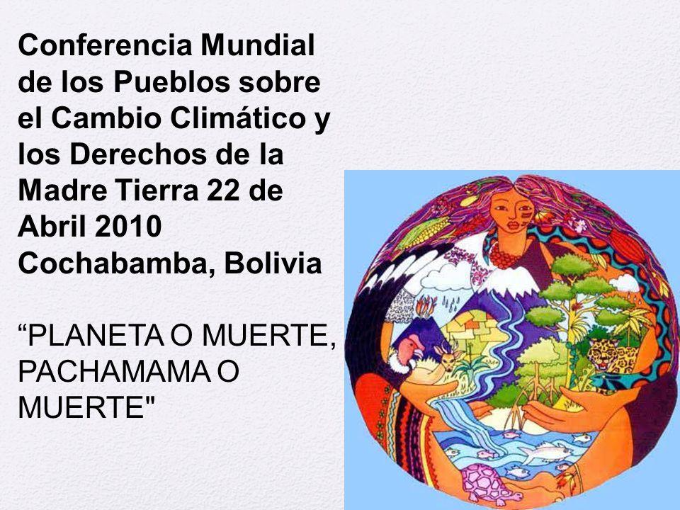 """Conferencia Mundial de los Pueblos sobre el Cambio Climático y los Derechos de la Madre Tierra 22 de Abril 2010 Cochabamba, Bolivia """"PLANETA O MUERTE,"""
