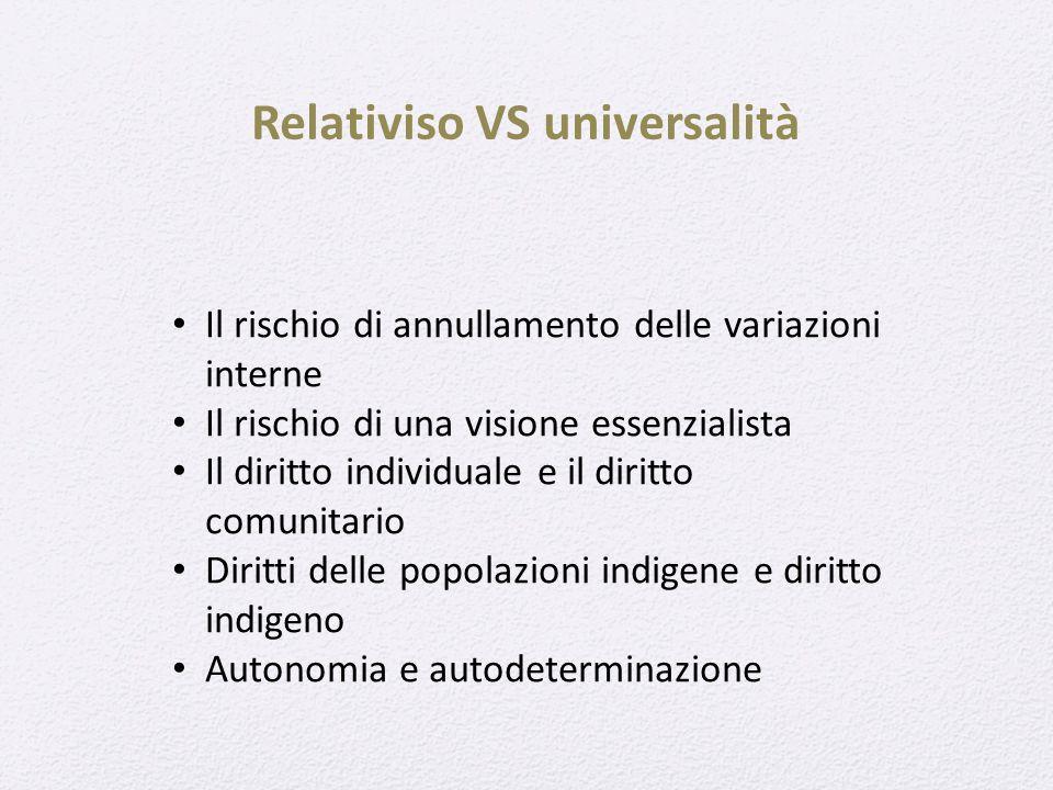 Relativiso VS universalità Il rischio di annullamento delle variazioni interne Il rischio di una visione essenzialista Il diritto individuale e il diritto comunitario Diritti delle popolazioni indigene e diritto indigeno Autonomia e autodeterminazione