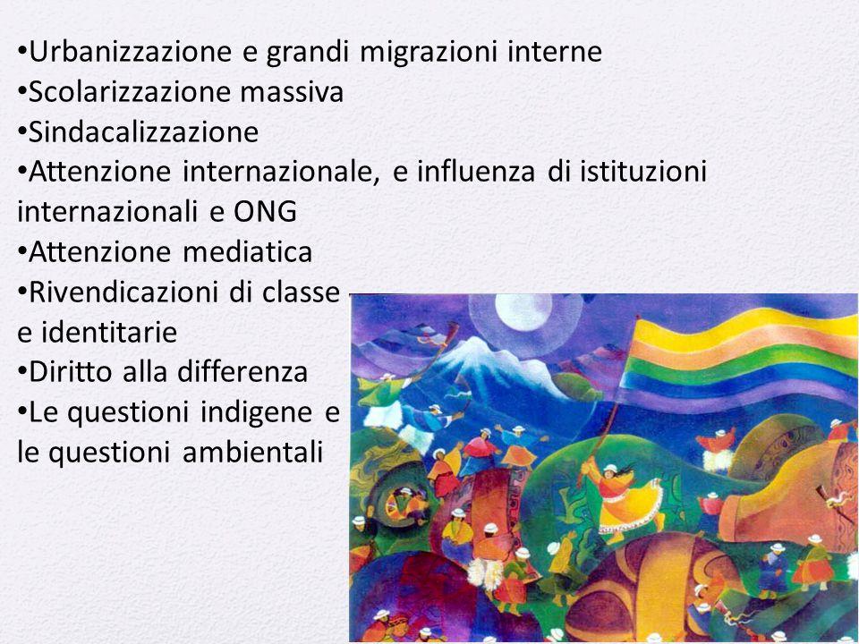 Urbanizzazione e grandi migrazioni interne Scolarizzazione massiva Sindacalizzazione Attenzione internazionale, e influenza di istituzioni internazionali e ONG Attenzione mediatica Rivendicazioni di classe e identitarie Diritto alla differenza Le questioni indigene e le questioni ambientali