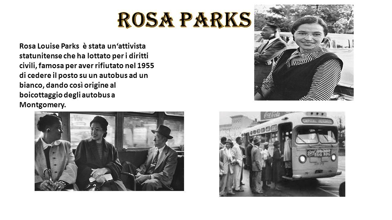 Rosa Louise Parks è stata un'attivista statunitense che ha lottato per i diritti civili, famosa per aver rifiutato nel 1955 di cedere il posto su un autobus ad un bianco, dando così origine al boicottaggio degli autobus a Montgomery.