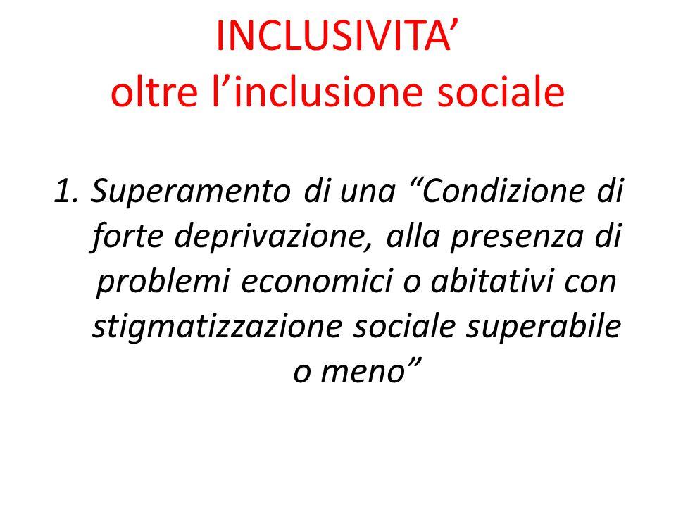 INCLUSIVITA' oltre l'inclusione sociale 1.Superamento di una Condizione di forte deprivazione, alla presenza di problemi economici o abitativi con stigmatizzazione sociale superabile o meno