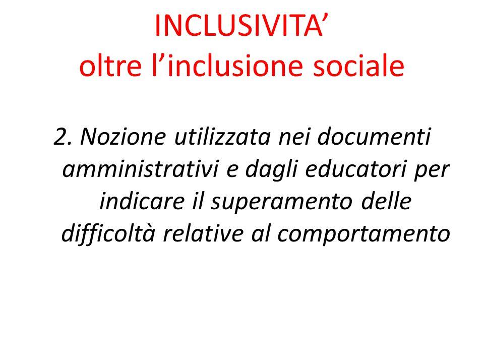 INCLUSIVITA' oltre l'inclusione sociale 2. Nozione utilizzata nei documenti amministrativi e dagli educatori per indicare il superamento delle diffico