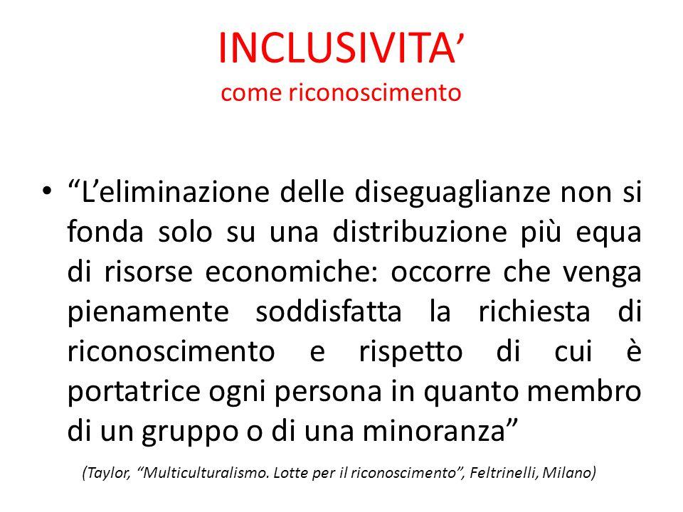 """INCLUSIVITA ' come riconoscimento """"L'eliminazione delle diseguaglianze non si fonda solo su una distribuzione più equa di risorse economiche: occorre"""