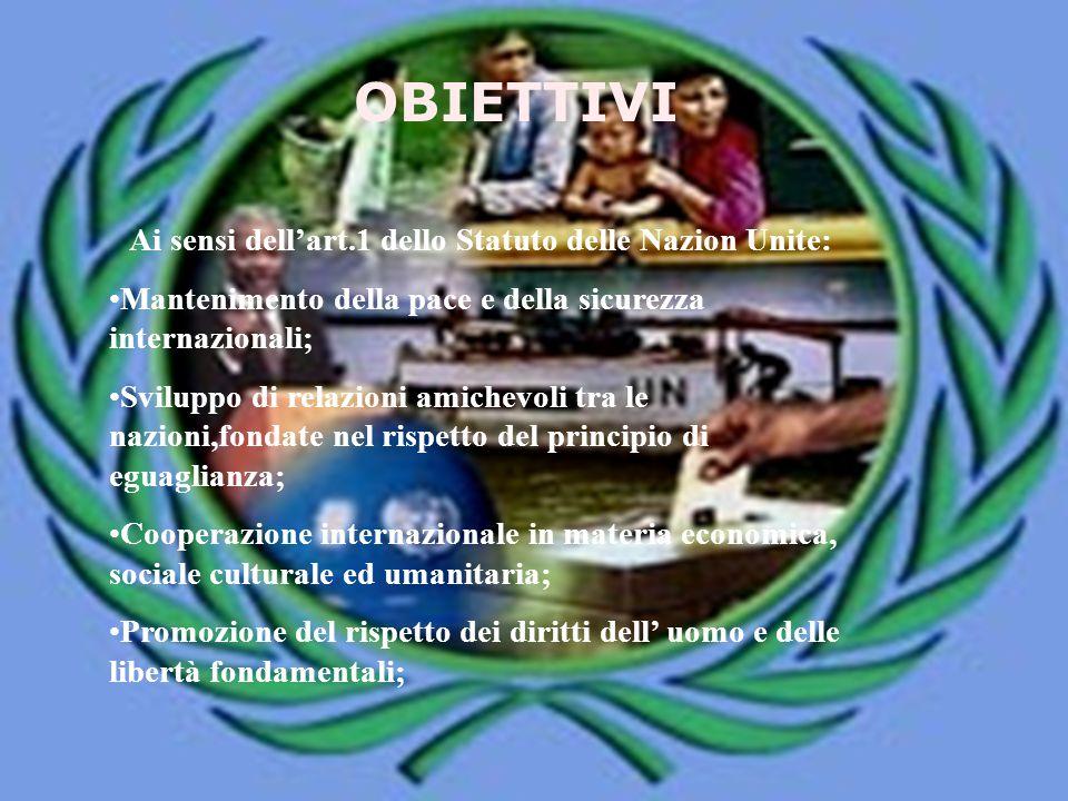 OBIETTIVI Ai sensi dell'art.1 dello Statuto delle Nazion Unite: Mantenimento della pace e della sicurezza internazionali; Sviluppo di relazioni amiche