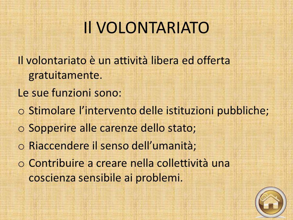 Il VOLONTARIATO Il volontariato è un attività libera ed offerta gratuitamente. Le sue funzioni sono: o Stimolare l'intervento delle istituzioni pubbli
