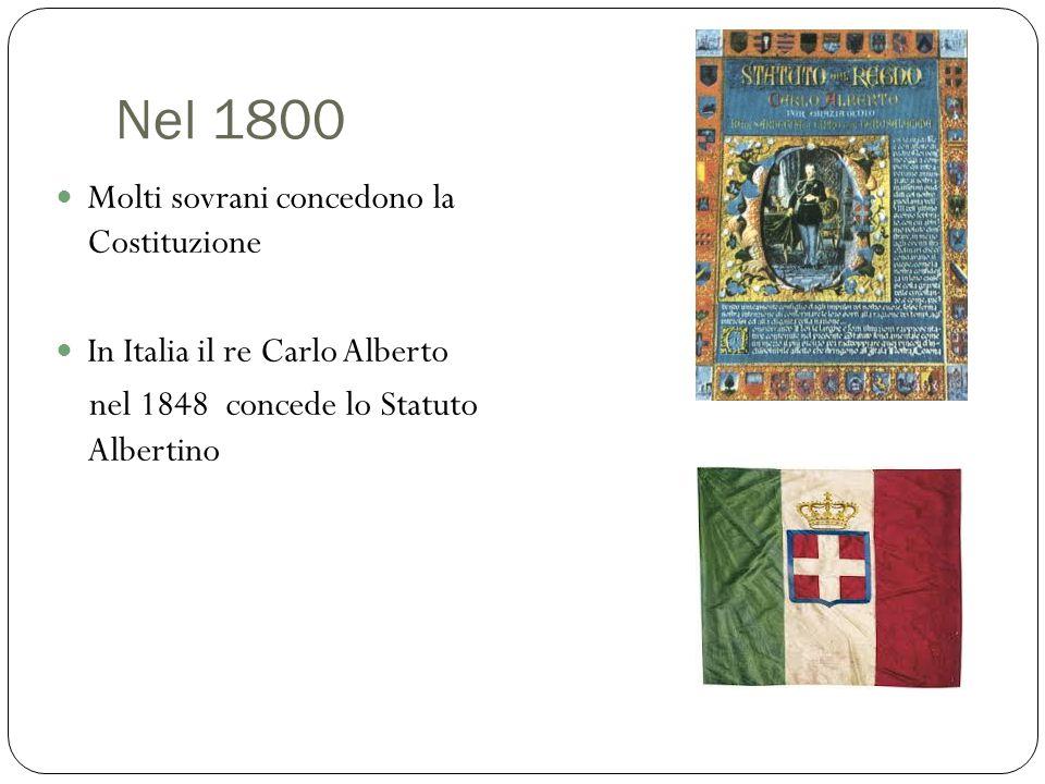 Nel 1800 Molti sovrani concedono la Costituzione In Italia il re Carlo Alberto nel 1848 concede lo Statuto Albertino