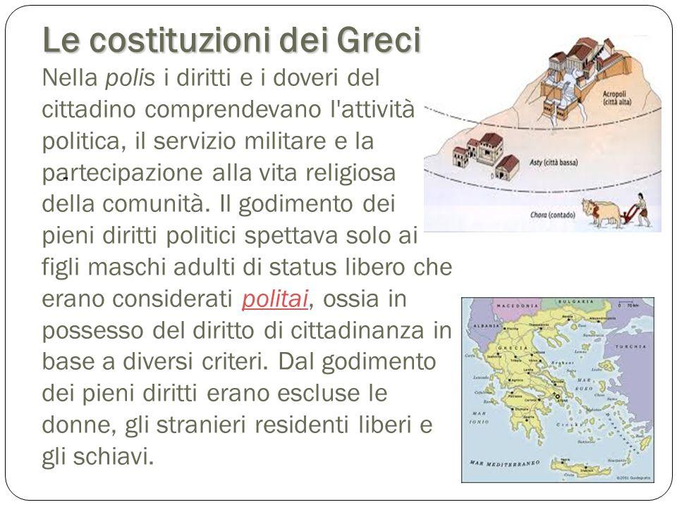 Le costituzioni dei Greci Le costituzioni dei Greci Nella polis i diritti e i doveri del cittadino comprendevano l'attività politica, il servizio mili