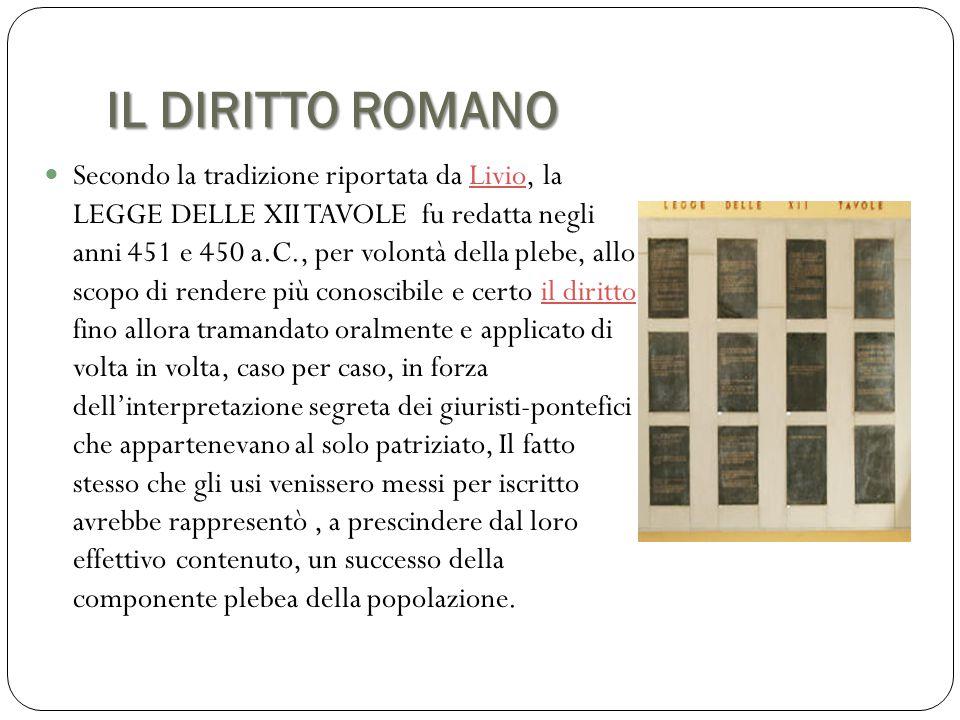 IL DIRITTO ROMANO Secondo la tradizione riportata da Livio, la LEGGE DELLE XII TAVOLE fu redatta negli anni 451 e 450 a.C., per volontà della plebe, a