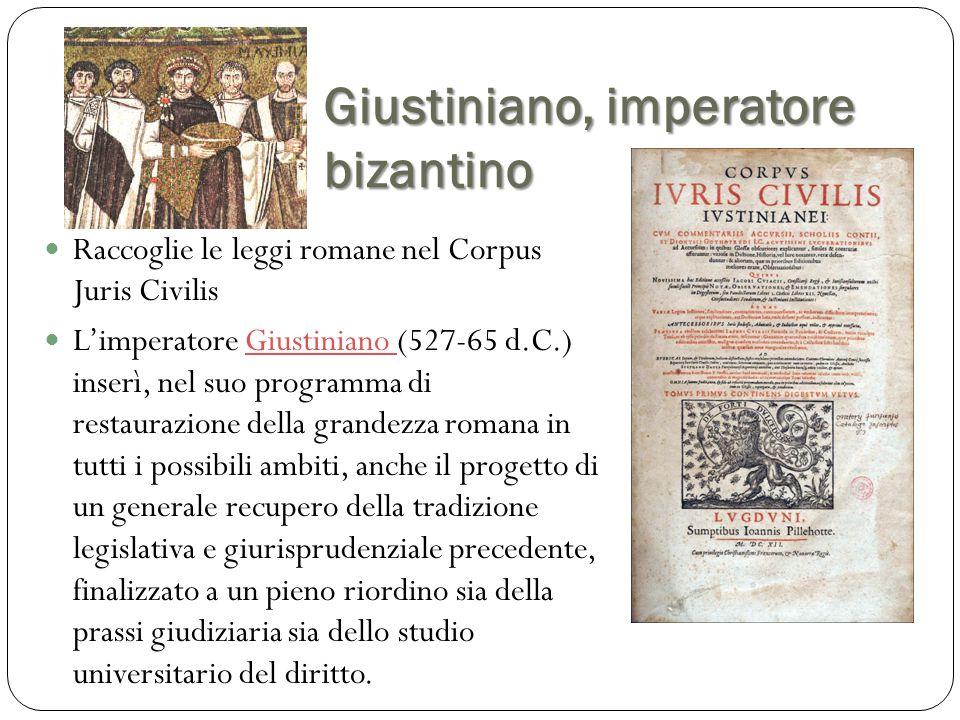 Giustiniano, imperatore bizantino Raccoglie le leggi romane nel Corpus Juris Civilis L'imperatore Giustiniano (527-65 d.C.) inserì, nel suo programma
