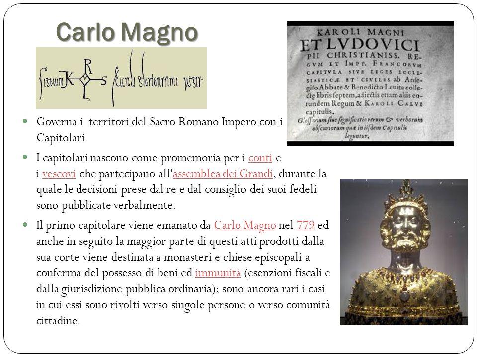 Carlo Magno Governa i territori del Sacro Romano Impero con i Capitolari I capitolari nascono come promemoria per i conti e i vescovi che partecipano