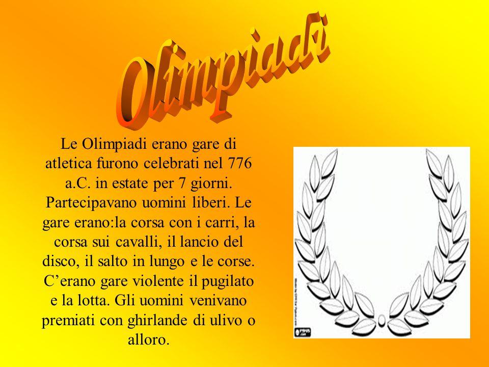 Le Olimpiadi erano gare di atletica furono celebrati nel 776 a.C. in estate per 7 giorni. Partecipavano uomini liberi. Le gare erano:la corsa con i ca