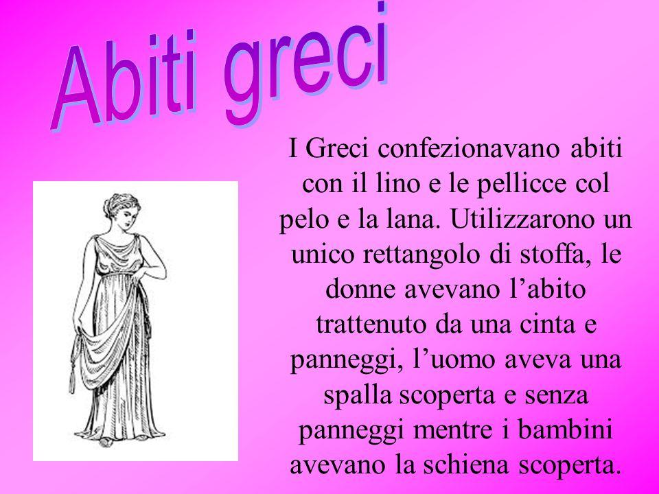 I Greci confezionavano abiti con il lino e le pellicce col pelo e la lana. Utilizzarono un unico rettangolo di stoffa, le donne avevano l'abito tratte