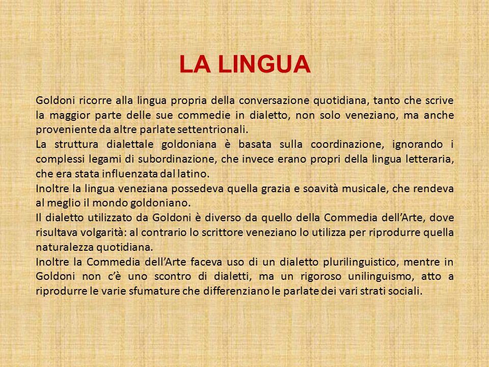 LA LINGUA Goldoni ricorre alla lingua propria della conversazione quotidiana, tanto che scrive la maggior parte delle sue commedie in dialetto, non solo veneziano, ma anche proveniente da altre parlate settentrionali.