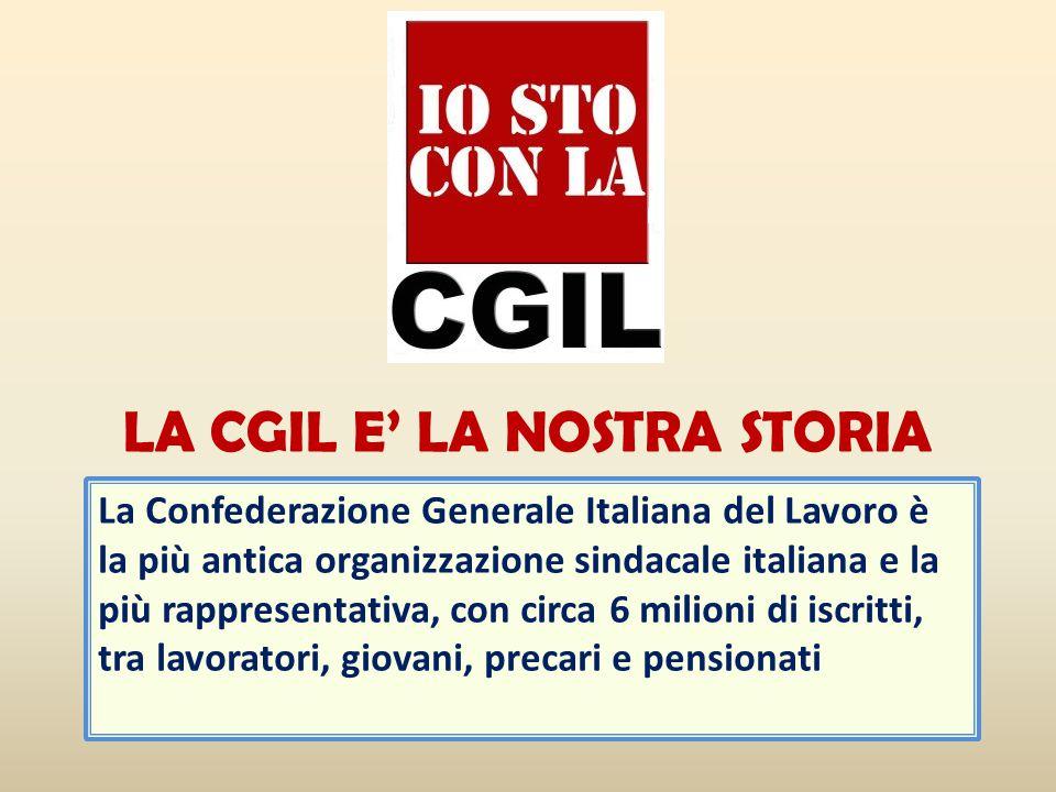 La Confederazione Generale Italiana del Lavoro è la più antica organizzazione sindacale italiana e la più rappresentativa, con circa 6 milioni di iscritti, tra lavoratori, giovani, precari e pensionati LA CGIL E' LA NOSTRA STORIA