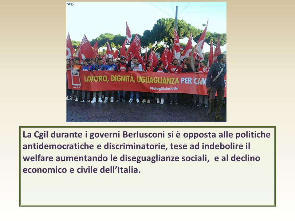 La Cgil durante i governi Berlusconi si è opposta alle politiche antidemocratiche e discriminatorie, tese ad indebolire il welfare aumentando le diseguaglianze sociali, e al declino economico e civile dell'Italia.
