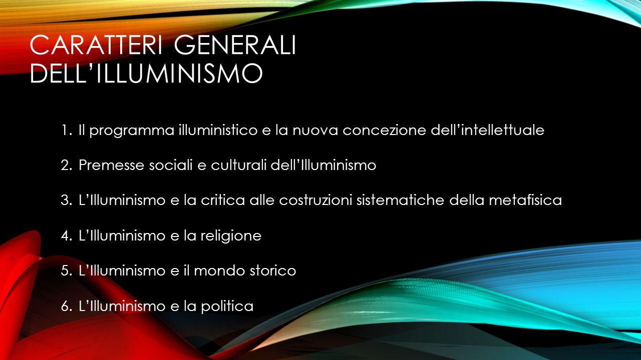 CARATTERI GENERALI DELL'ILLUMINISMO 1.Il programma illuministico e la nuova concezione dell'intellettuale 2.Premesse sociali e culturali dell'Illumini