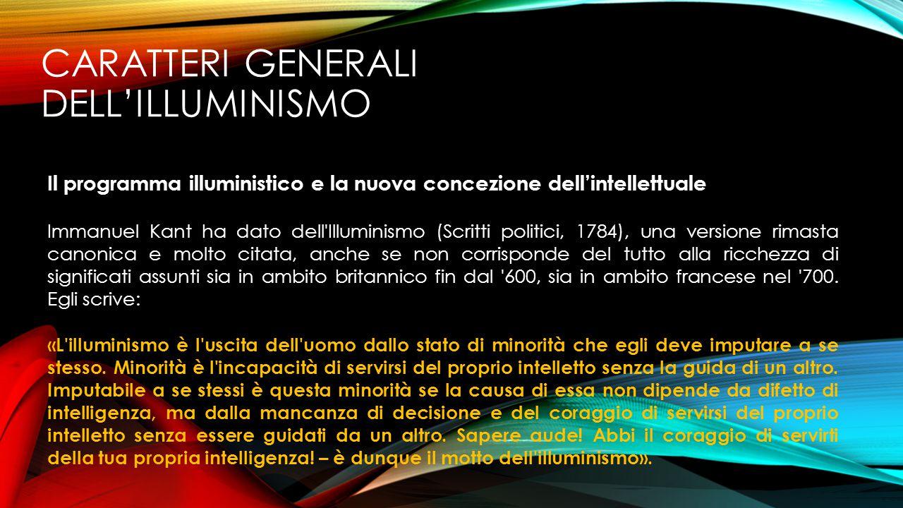 CARATTERI GENERALI DELL'ILLUMINISMO Il programma illuministico e la nuova concezione dell'intellettuale Immanuel Kant ha dato dell'Illuminismo (Scritt