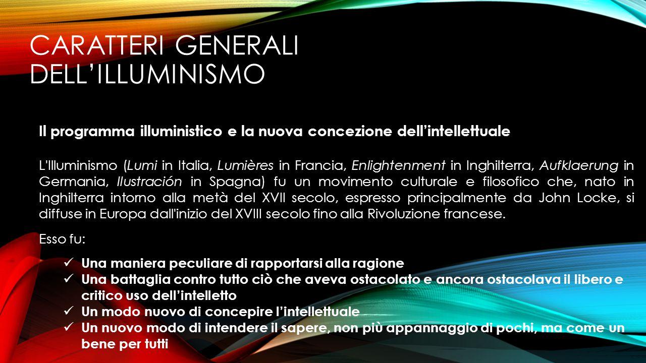 CARATTERI GENERALI DELL'ILLUMINISMO Il programma illuministico e la nuova concezione dell'intellettuale L'Illuminismo (Lumi in Italia, Lumières in Fra