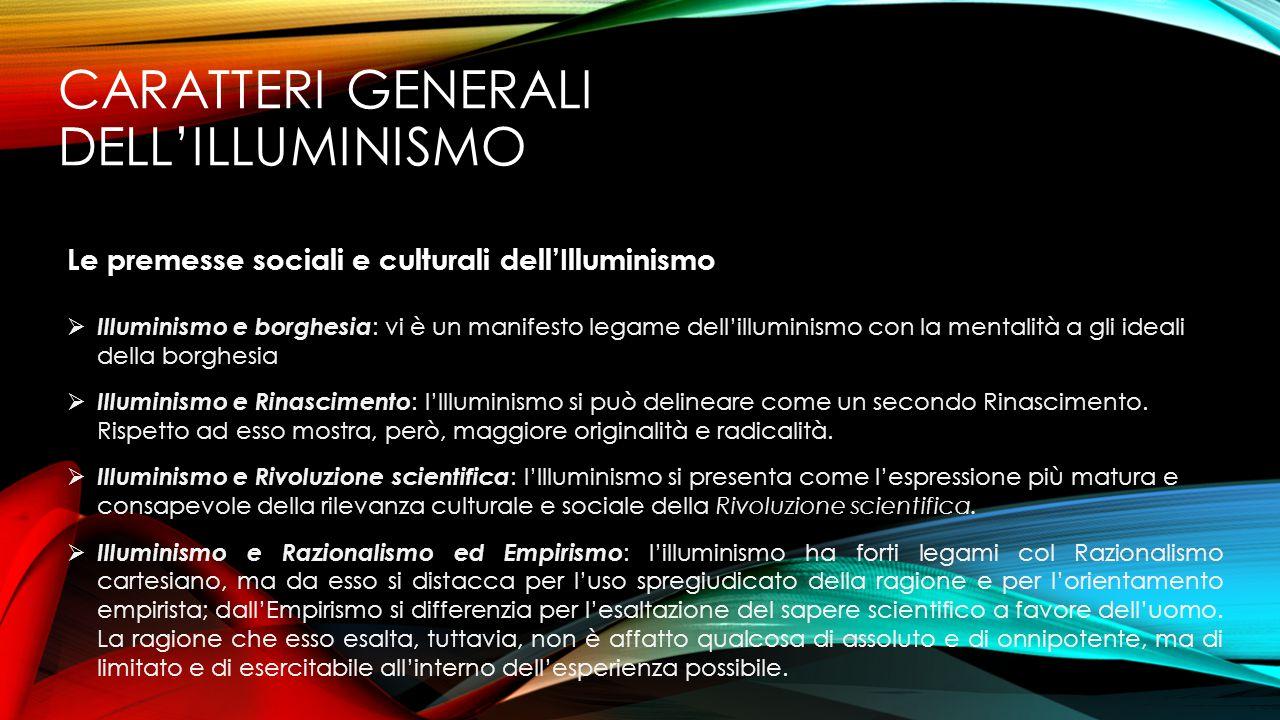 CARATTERI GENERALI DELL'ILLUMINISMO Le premesse sociali e culturali dell'Illuminismo  Illuminismo e borghesia : vi è un manifesto legame dell'illumin