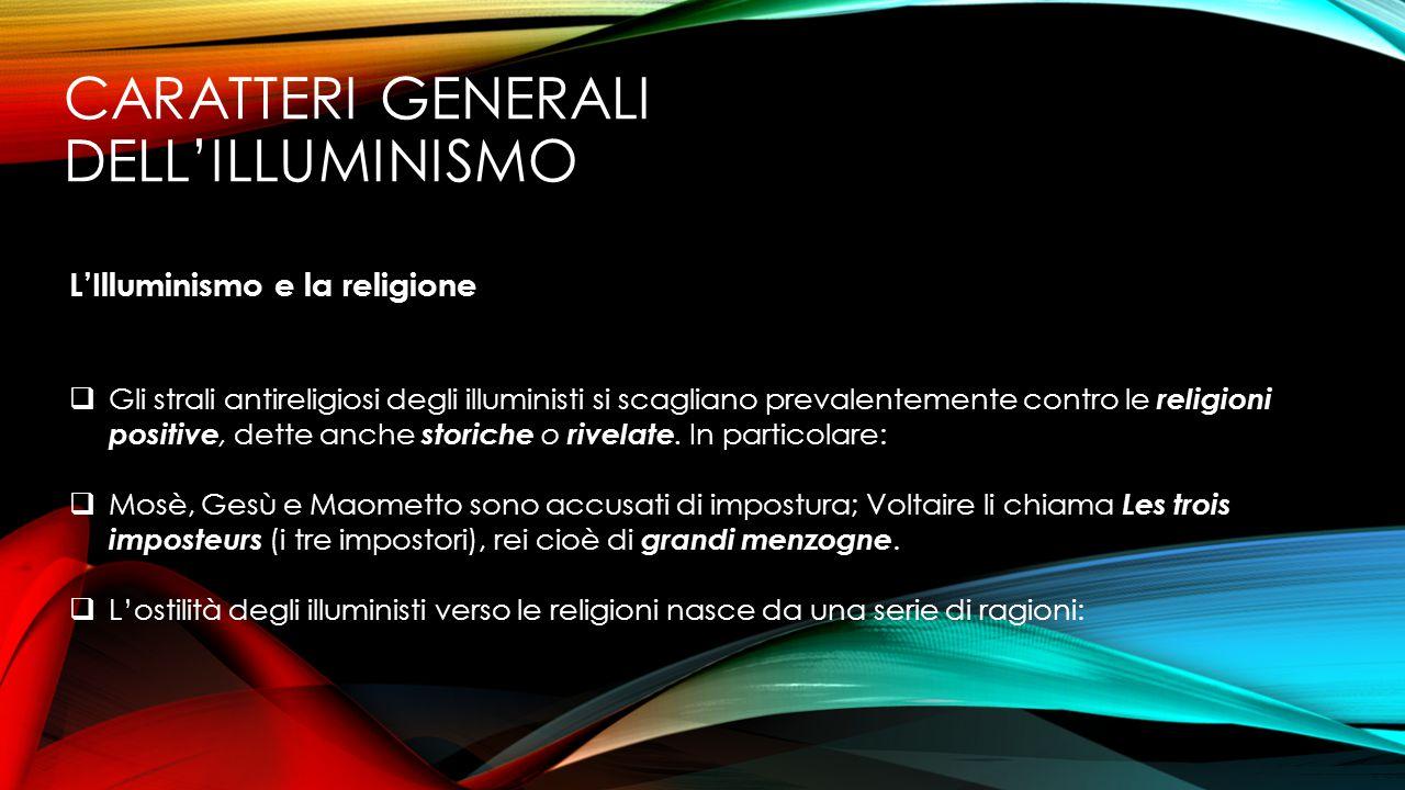CARATTERI GENERALI DELL'ILLUMINISMO L'Illuminismo e la religione  Gli strali antireligiosi degli illuministi si scagliano prevalentemente contro le r