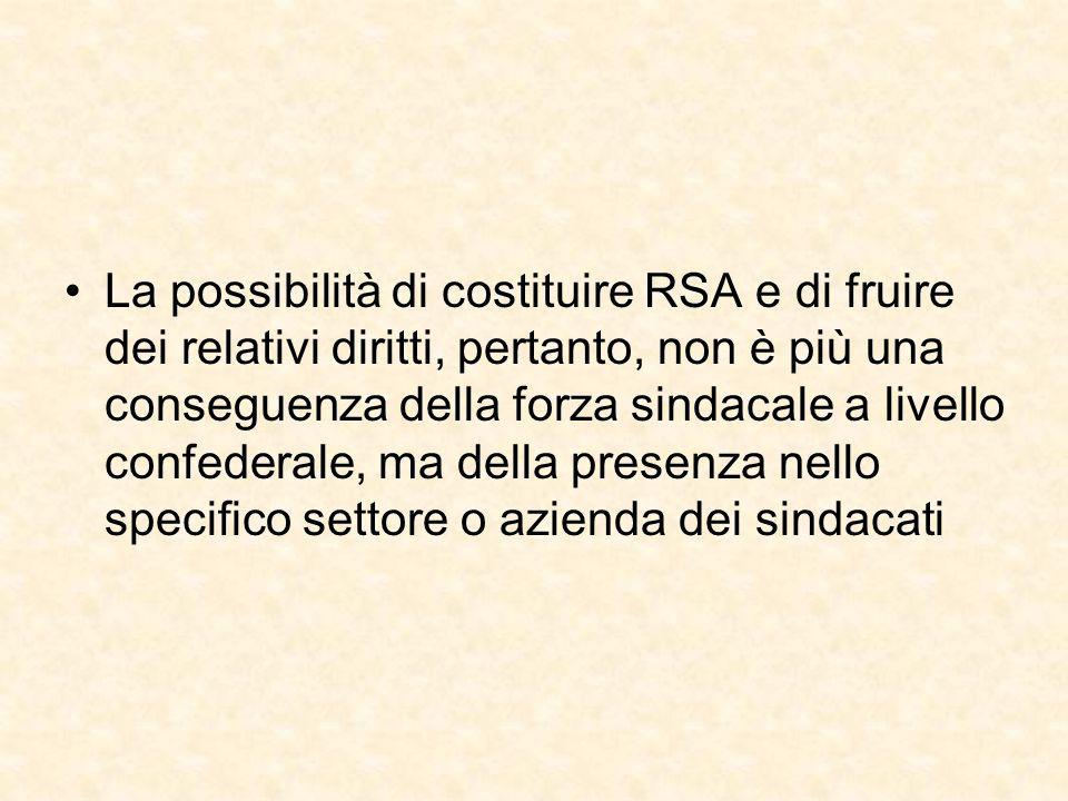 La possibilità di costituire RSA e di fruire dei relativi diritti, pertanto, non è più una conseguenza della forza sindacale a livello confederale, ma della presenza nello specifico settore o azienda dei sindacati