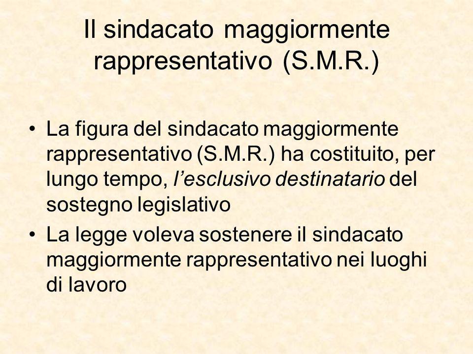 Il sindacato maggiormente rappresentativo (S.M.R.) La figura del sindacato maggiormente rappresentativo (S.M.R.) ha costituito, per lungo tempo, l'esclusivo destinatario del sostegno legislativo La legge voleva sostenere il sindacato maggiormente rappresentativo nei luoghi di lavoro