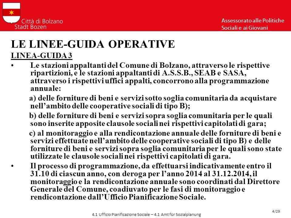 Assessorato alle Politiche Sociali e ai Giovani 4/29 4.1 Ufficio Pianificazione Sociale – 4.1 Amt für Sozialplanung LE LINEE-GUIDA OPERATIVE LINEA-GUIDA 3 Le stazioni appaltanti del Comune di Bolzano, attraverso le rispettive ripartizioni, e le stazioni appaltanti di A.S.S.B., SEAB e SASA, attraverso i rispettivi uffici appalti, concorrono alla programmazione annuale: a) delle forniture di beni e servizi sotto soglia comunitaria da acquistare nell'ambito delle cooperative sociali di tipo B); b) delle forniture di beni e servizi sopra soglia comunitaria per le quali sono inserite apposite clausole sociali nei rispettivi capitolati di gara; c) al monitoraggio e alla rendicontazione annuale delle forniture di beni e servizi effettuate nell'ambito delle cooperative sociali di tipo B) e delle forniture di beni e servizi sopra soglia comunitaria per le quali sono state utilizzate le clausole sociali nei rispettivi capitolati di gara.