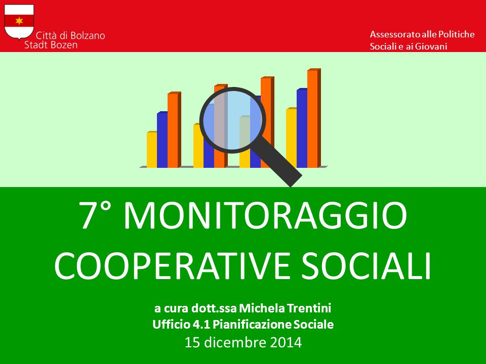 7° MONITORAGGIO COOPERATIVE SOCIALI a cura dott.ssa Michela Trentini Ufficio 4.1 Pianificazione Sociale 15 dicembre 2014 Assessorato alle Politiche Sociali e ai Giovani