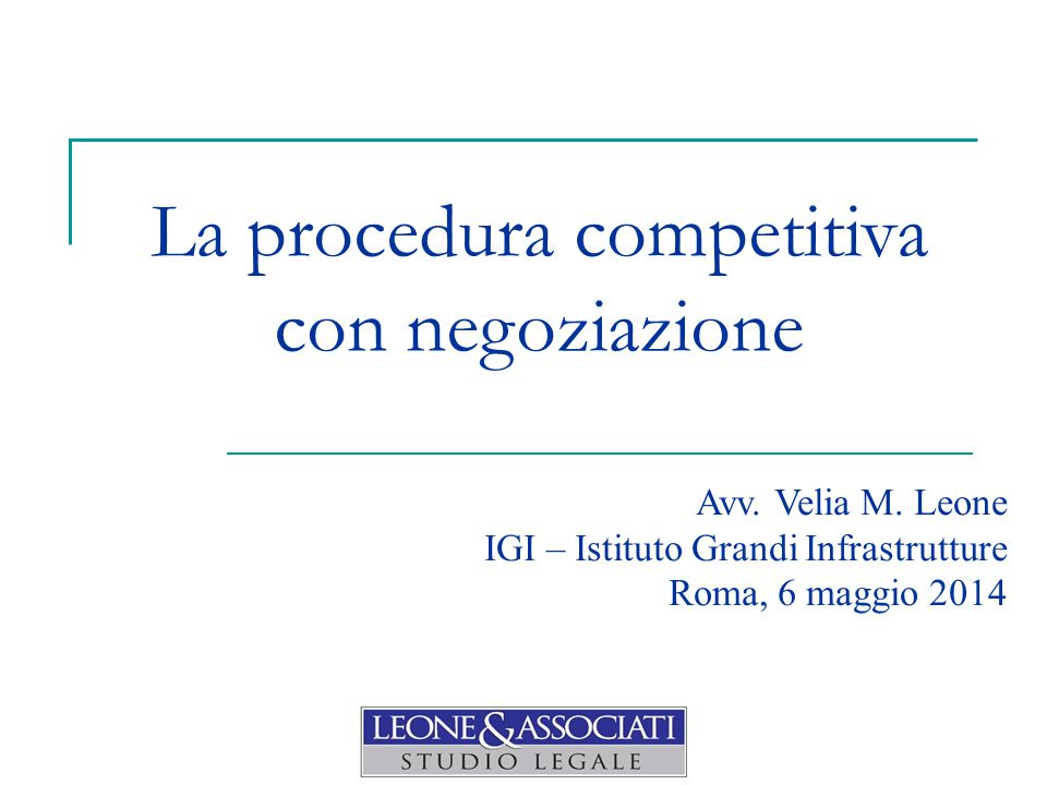 La procedura competitiva con negoziazione Avv. Velia M. Leone IGI – Istituto Grandi Infrastrutture Roma, 6 maggio 2014