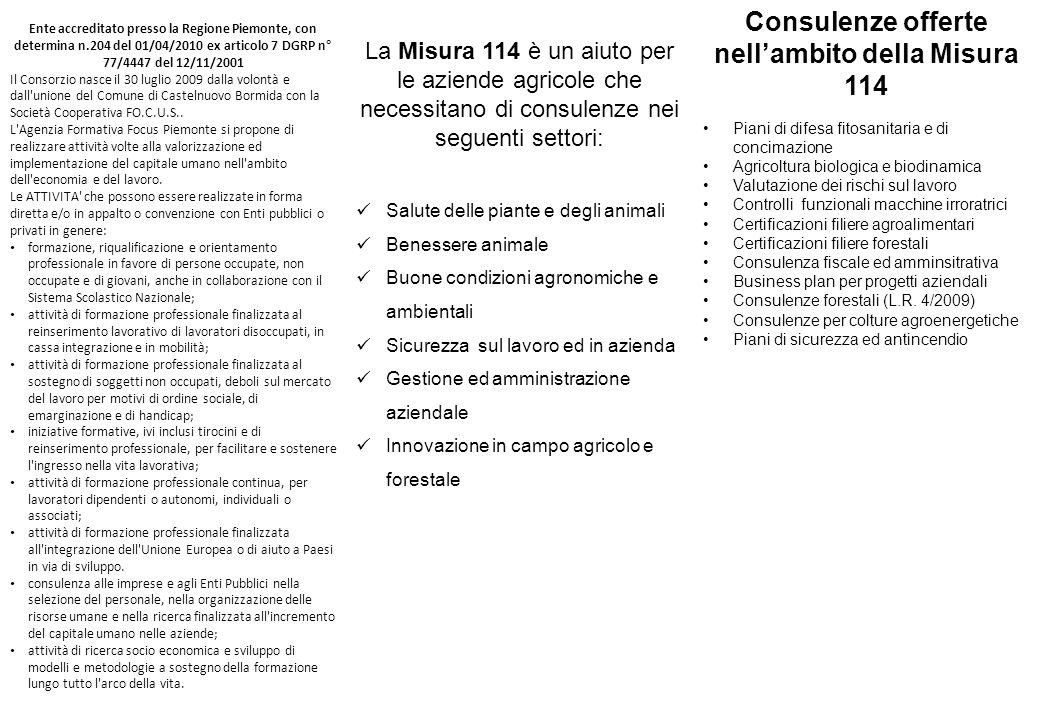 Consulenze offerte nell'ambito della Misura 114 Piani di difesa fitosanitaria e di concimazione Agricoltura biologica e biodinamica Valutazione dei rischi sul lavoro Controlli funzionali macchine irroratrici Certificazioni filiere agroalimentari Certificazioni filiere forestali Consulenza fiscale ed amminsitrativa Business plan per progetti aziendali Consulenze forestali (L.R.