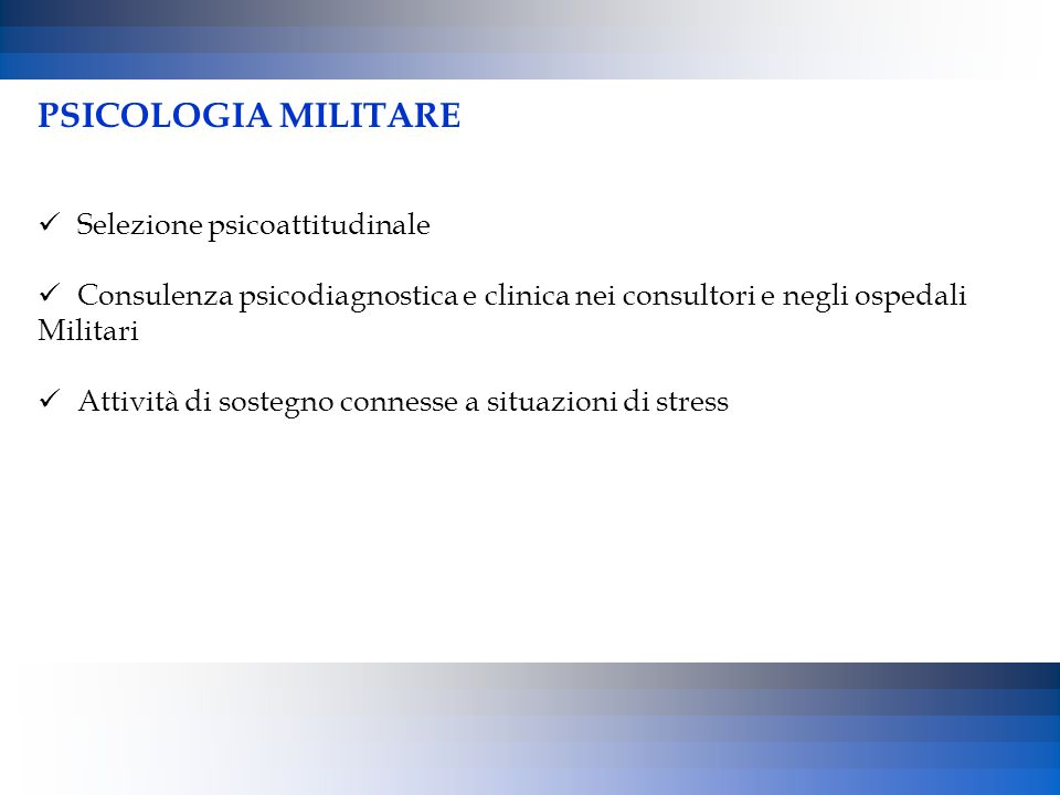 PSICOLOGIA MILITARE Selezione psicoattitudinale Consulenza psicodiagnostica e clinica nei consultori e negli ospedali Militari Attività di sostegno co