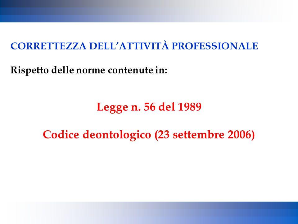 CORRETTEZZA DELL'ATTIVITÀ PROFESSIONALE Rispetto delle norme contenute in: Legge n. 56 del 1989 Codice deontologico (23 settembre 2006)
