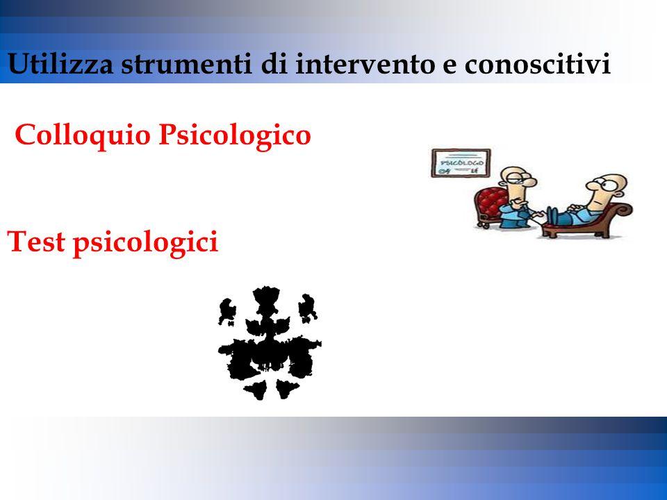 Utilizza strumenti di intervento e conoscitivi Colloquio Psicologico Test psicologici